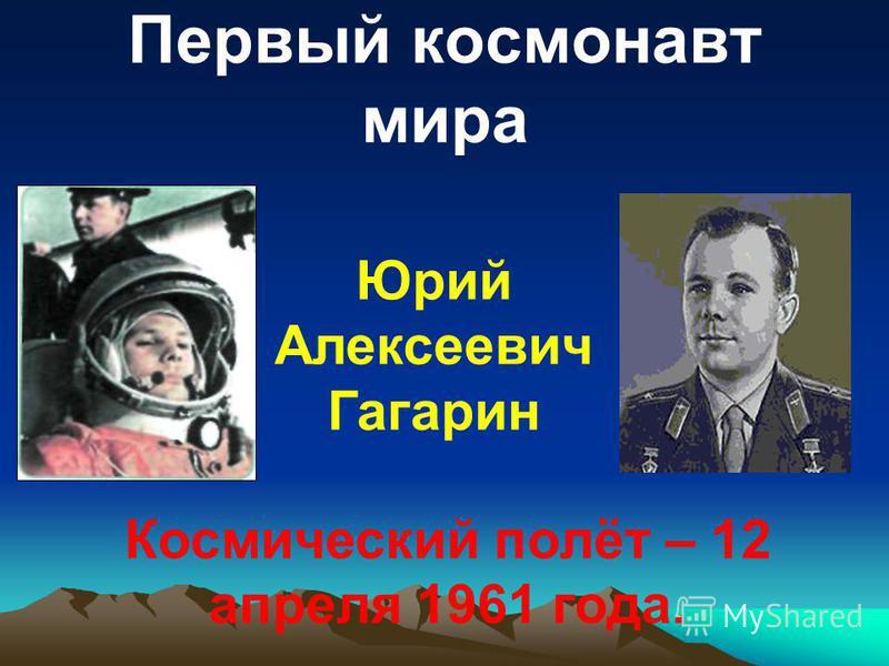 Первый космонавт мира Юрий Алексеевич Гагарин Космический полёт – 12 апреля 1961 года.