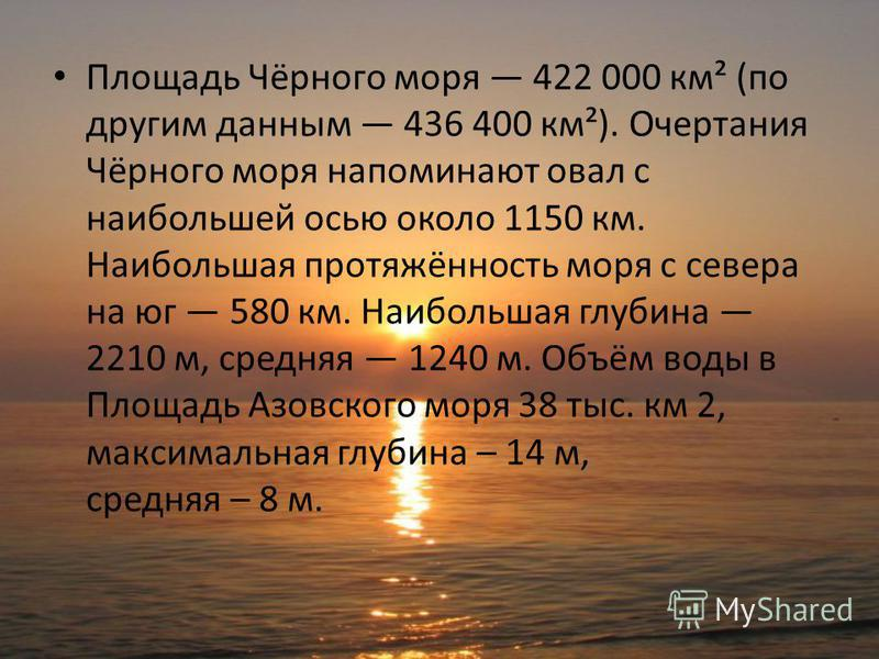Площадь Чёрного моря 422 000 км² (по другим данным 436 400 км²). Очертания Чёрного моря напоминают овал с наибольшей осью около 1150 км. Наибольшая протяжённость моря с севера на юг 580 км. Наибольшая глубина 2210 м, средняя 1240 м. Объём воды в Площ