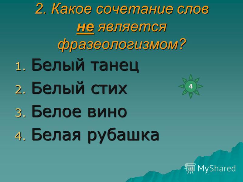 2. Какое сочетание слов не является фразеологизмом? 1. Белый танец 2. Белый стих 3. Белое вино 4. Белая рубашка 4