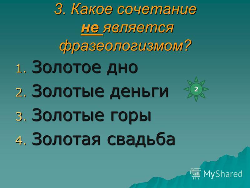 3. Какое сочетание не является фразеологизмом? 1. Золотое дно 2. Золотые деньги 3. Золотые горы 4. Золотая свадьба 2