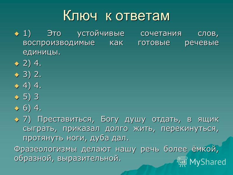 Ключ к ответам 1) Это устойчивые сочетания слов, воспроизводимые как готовые речевые единицы. 1) Это устойчивые сочетания слов, воспроизводимые как готовые речевые единицы. 2) 4. 2) 4. 3) 2. 3) 2. 4) 4. 4) 4. 5) 3 5) 3 6) 4. 6) 4. 7) Преставиться, Бо