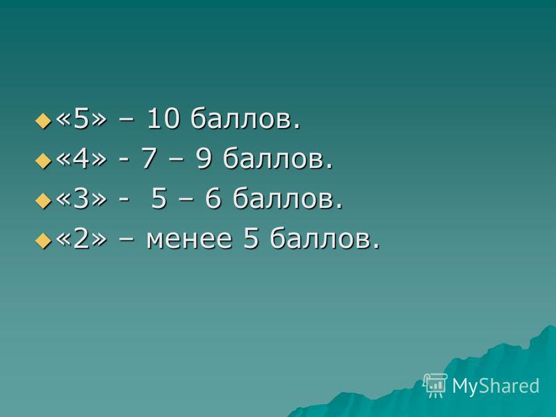 «5» – 10 баллов. «5» – 10 баллов. «4» - 7 – 9 баллов. «4» - 7 – 9 баллов. «3» - 5 – 6 баллов. «3» - 5 – 6 баллов. «2» – менее 5 баллов. «2» – менее 5 баллов.