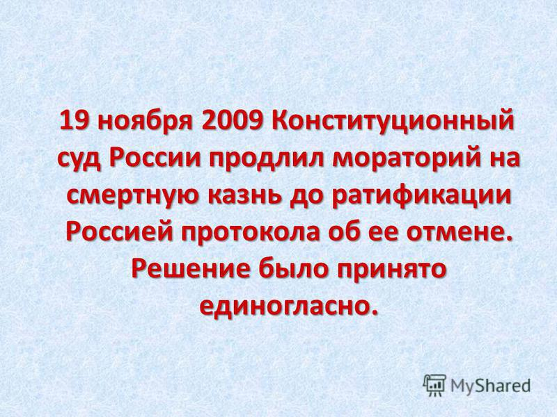 19 ноября 2009 Конституционный суд России продлил мораторий на смертную казнь до ратификации Россией протокола об ее отмене. Решение было принято единогласно.