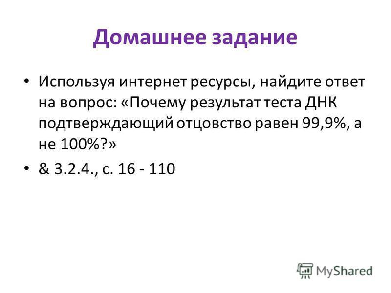 Домашнее задание Используя интернет ресурсы, найдите ответ на вопрос: «Почему результат теста ДНК подтверждающий отцовство равен 99,9%, а не 100%?» & 3.2.4., с. 16 - 110