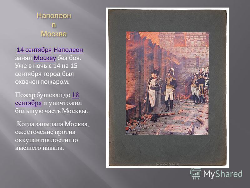 Наполеон в Москве 14 сентября Наполеон занял Москву без боя. Уже в ночь с 14 на 15 сентября город был охвачен пожаром.14 сентября НаполеонМоскву Пожар бушевал до 18 сентября и уничтожил большую часть Москвы.18 сентября Когда запылала Москва, ожесточе