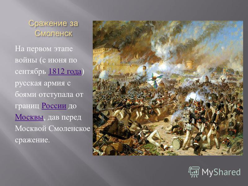 Сражение за Смоленск На первом этапе войны ( с июня по сентябрь 1812 года ) русская армия с боями отступала от границ России до Москвы, дав перед Москвой Смоленское сражение.1812 года России Москвы