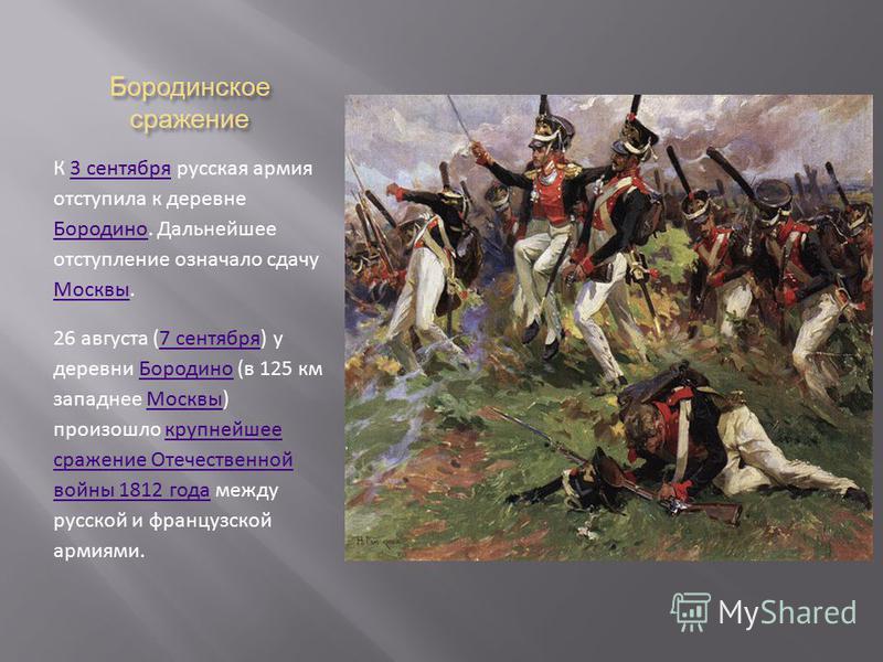 Бородинское сражение К 3 сентября русская армия отступила к деревне Бородино. Дальнейшее отступление означало сдачу Москвы.3 сентября Бородино Москвы 26 августа (7 сентября) у деревни Бородино (в 125 км западнее Москвы) произошло крупнейшее сражение