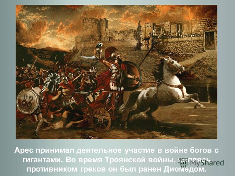 Арес принимал деятельное участие в войне богов с гигантами. Во время Троянской войны, являясь противником греков он был ранен Диомедом.