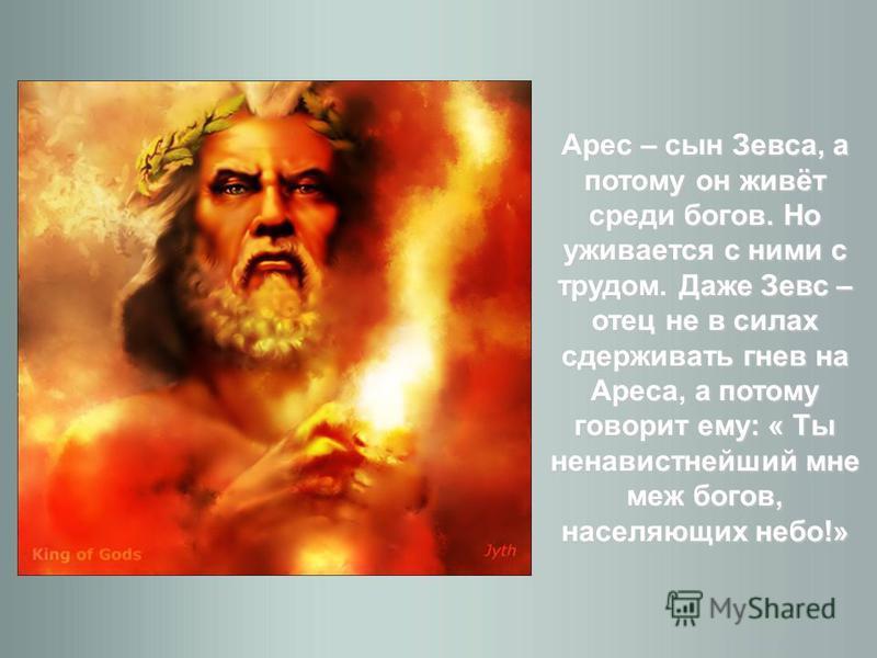 Арес – сын Зевса, а потому он живёт среди богов. Но уживается с ними с трудом. Даже Зевс – отец не в силах сдерживать гнев на Ареса, а потому говорит ему: « Ты ненавистнейший мне меж богов, населяющих небо!»