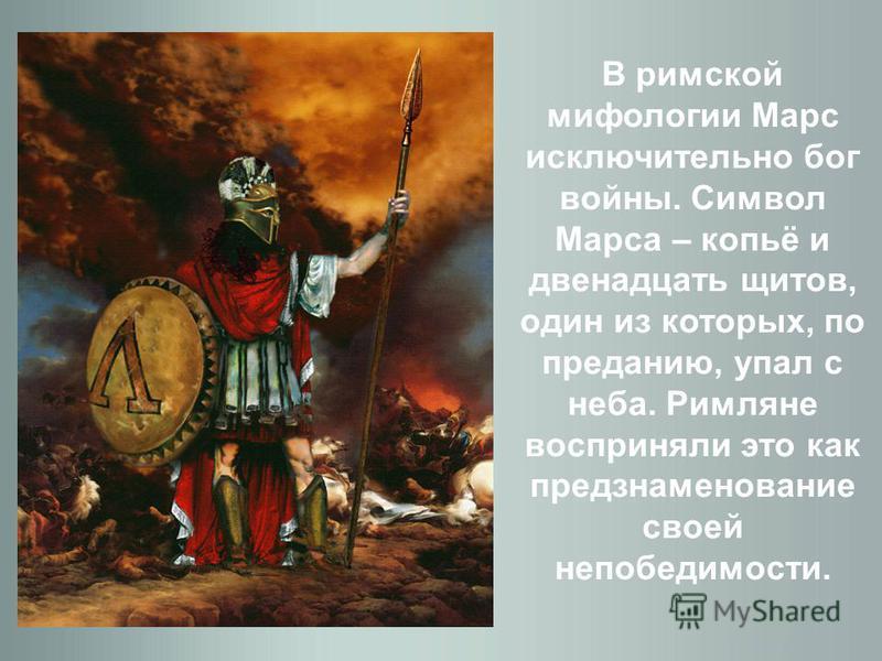 В римской мифологии Марс исключительно бог войны. Символ Марса – копьё и двенадцать щитов, один из которых, по преданию, упал с неба. Римляне восприняли это как предзнаменование своей непобедимости.