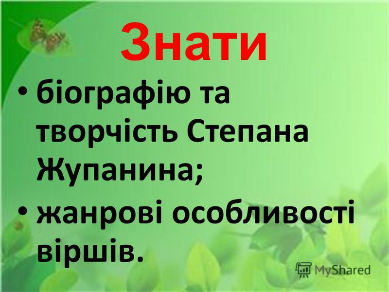 Знати біографію та творчість Степана Жупанина; жанрові особливості віршів.