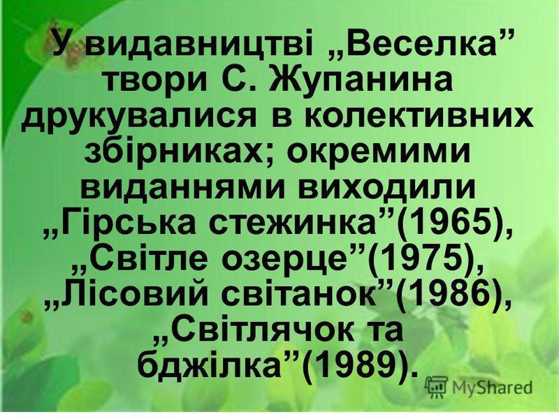 У видавництві Веселка твори С. Жупанина друкувалися в колективних збірниках; окремими виданнями виходили Гірська стежинка(1965), Світле озерце(1975), Лісовий світанок(1986), Світлячок та бджілка(1989).