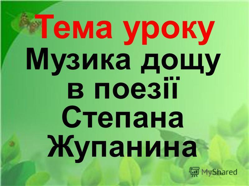 Тема уроку Музика дощу в поезії Степана Жупанина
