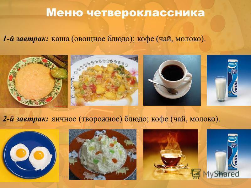 1-й завтрак: каша (овощное блюдо); кофе (чай, молоко). 2-й завтрак: яичное (творожное) блюдо; кофе (чай, молоко). Меню четвероклассника