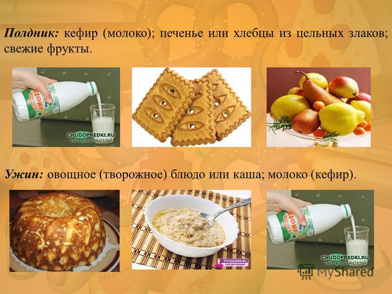 Полдник: кефир (молоко); печенье или хлебцы из цельных злаков; свежие фрукты. Ужин: овощное (творожное) блюдо или каша; молоко (кефир).