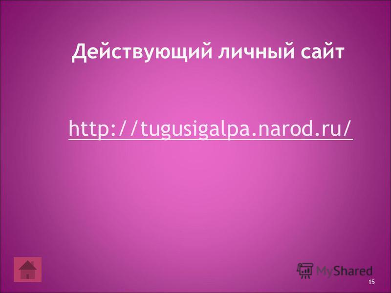 15 Действующий личный сайт http://tugusigalpa.narod.ru/