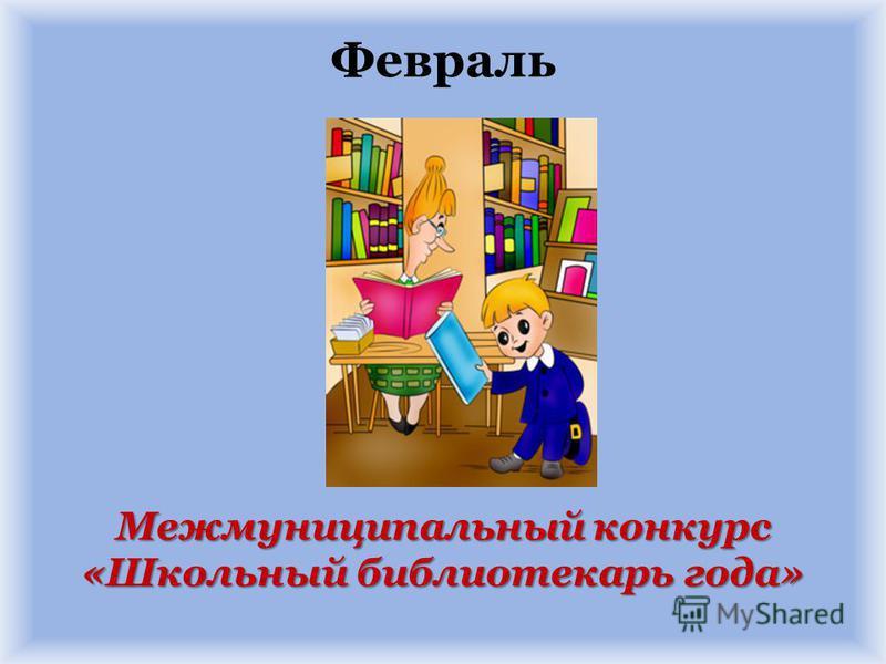 Межмуниципальный конкурс «Школьный библиотекарь года» Февраль Межмуниципальный конкурс «Школьный библиотекарь года»