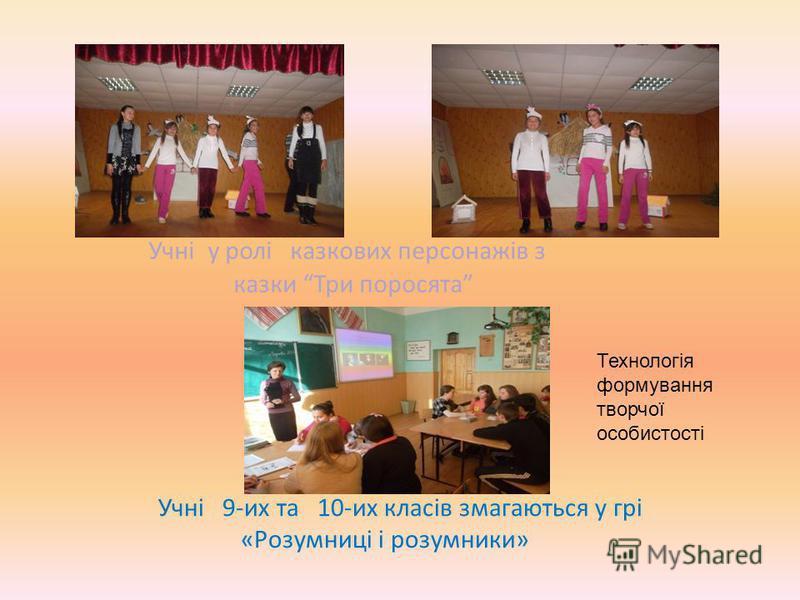 Учні у ролі казкових персонажів з казки Три поросята Учнi 9-их та 10-их класів змагаються у грі «Розумниці і розумники» Технологія формування творчої особистості