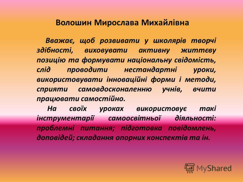Волошин Мирослава Михайлівна Вважає, щоб розвивати у школярів творчі здібності, виховувати активну життєву позицію та формувати національну свідомість, слід проводити нестандартні уроки, використовувати інноваційні форми і методи, сприяти самовдоскон