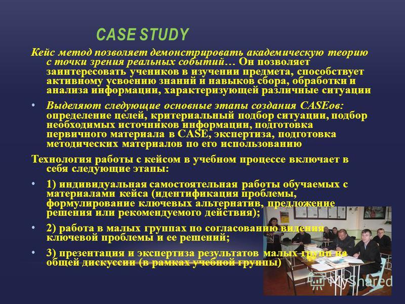 CASE STUDY Кейс метод позволяет демонстрировать академическую теорию с точки зрения реальных событий… Он позволяет заинтересовать учеников в изучении предмета, способствует активному усвоению знаний и навыков сбора, обработки и анализа информации, ха