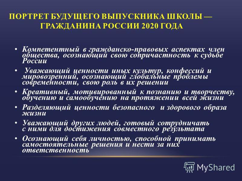 ПОРТРЕТ БУДУЩЕГО ВЫПУСКНИКА ШКОЛЫ ГРАЖДАНИНА РОССИИ 2020 ГОДА Компетентный в гражданско-правовых аспектах член общества, осознающий свою сопричастность к судьбе России Уважающий ценности иных культур, конфессий и мировоззрений, осознающий глобальные