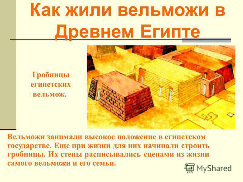 Вельможи занимали высокое положение в египетском государстве. Еще при жизни для них начинали строить гробницы. Их стены расписывались сценами из жизни самого вельможи и его семьи. Гробницы египетских вельмож. Как жили вельможи в Древнем Египте