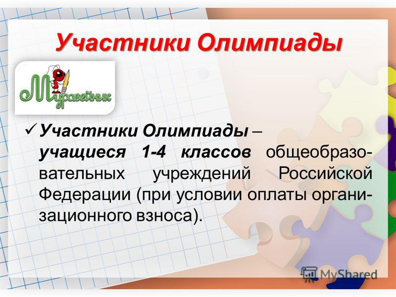 Участники Олимпиады Участники Олимпиады – учащиеся 1-4 классов общеобразовательных учреждений Российской Федерации (при условии оплаты организационного взноса).