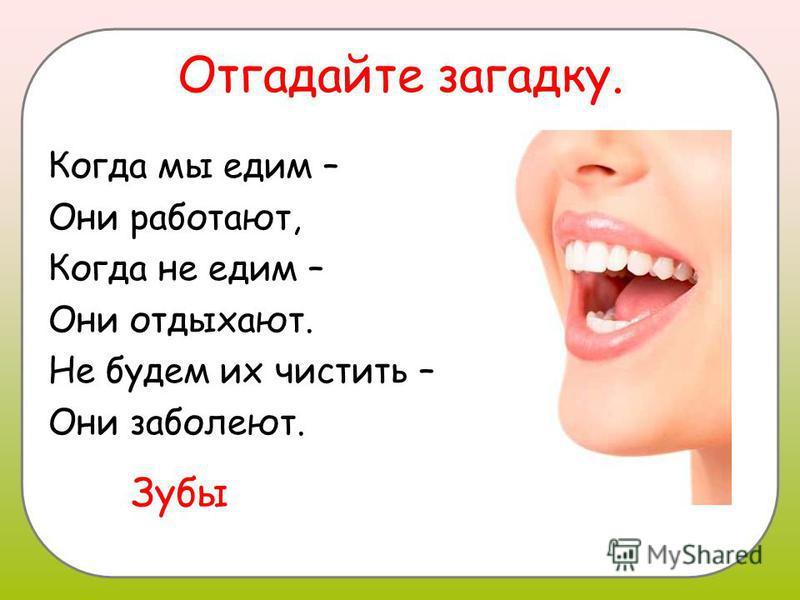 Отгадайте загадку. Когда мы едим – Они работают, Когда не едим – Они отдыхают. Не будем их чистить – Они заболеют. Зубы