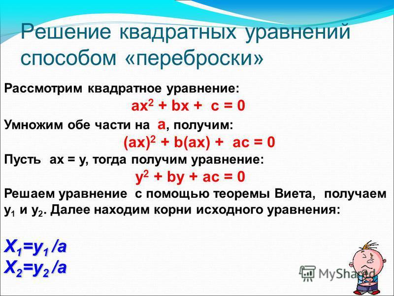 Решение квадратных уравнений способом «переброски» Рассмотрим квадратное уравнение: ах 2 + bх + с = 0 Умножим обе части на a, получим: (ах) 2 + b(as) + ас = 0 Пусть ах = у, тогда получим уравнение: у 2 + by + ас = 0 Решаем уравнение с помощью теоремы