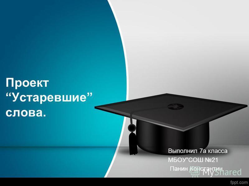 Проект Устаревшие слова. Выполнил 7 а класса МБОУСОШ 21 Панин Константин.