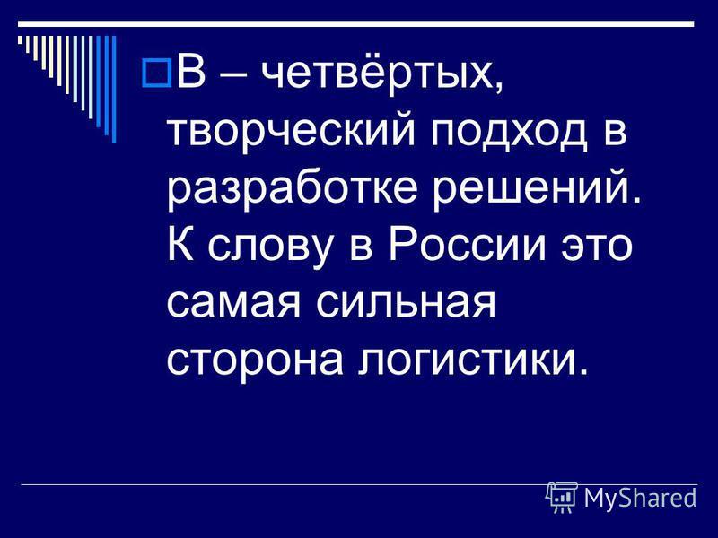 В – четвёртых, творческий подход в разработке решений. К слову в России это самая сильная сторона логистики.