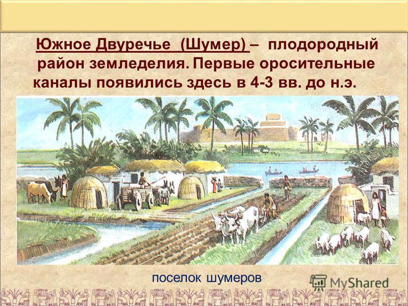 поселок шумеров Южное Двуречье (Шумер) – плодородный район земледелия. Первые оросительные каналы появились здесь в 4-3 вв. до н.э.