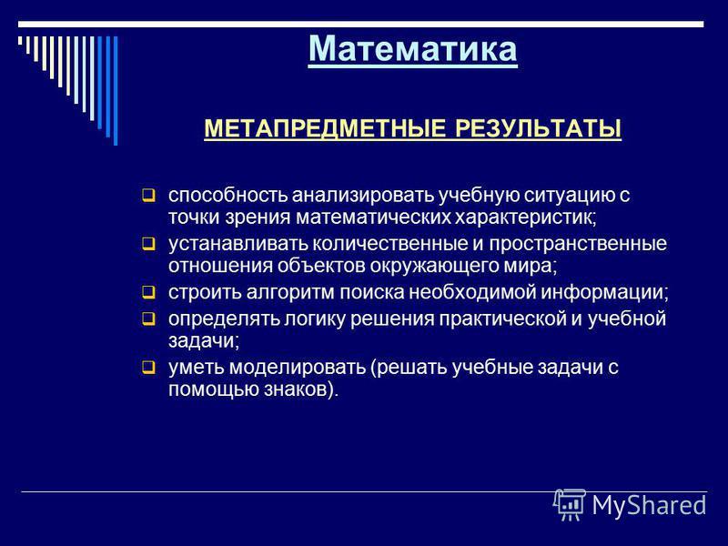 Математика МЕТАПРЕДМЕТНЫЕ РЕЗУЛЬТАТЫ способность анализировать учебную ситуацию с точки зрения математических характеристик; устанавливать количественные и пространственные отношения объектов окружающего мира; строить алгоритм поиска необходимой инфо