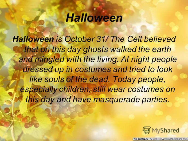 Halloween Halloween is October 31/ The Celt believed that on this day ghosts walked the earth and mingled with the living. At night people dressed up in costumes and tried to look like souls of the dead. Today people, especially children, still wear