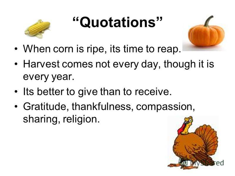 Quotations When corn is ripe, its time to reap. Harvest comes not every day, though it is every year. Its better to give than to receive. Gratitude, thankfulness, compassion, sharing, religion.