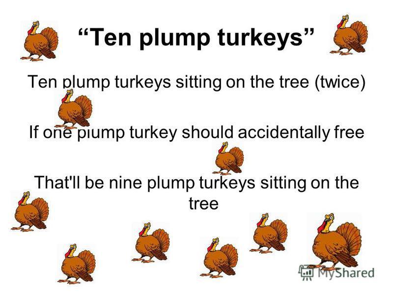 Ten plump turkeys Ten plump turkeys sitting on the tree (twice) If one plump turkey should accidentally free That'll be nine plump turkeys sitting on the tree