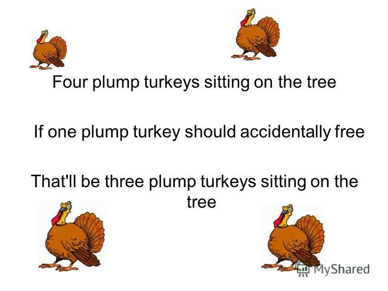 Four plump turkeys sitting on the tree If one plump turkey should accidentally free That'll be three plump turkeys sitting on the tree