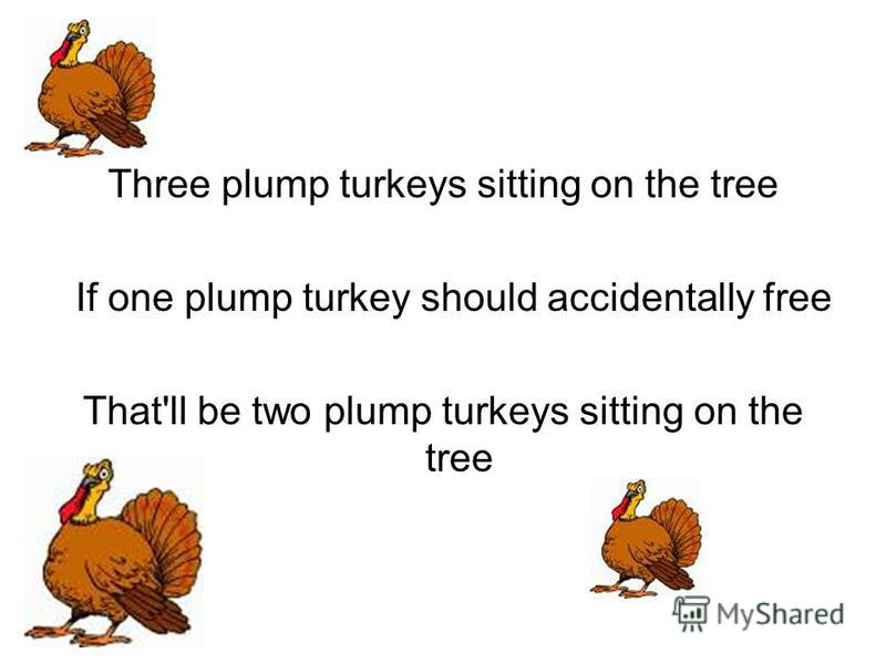 Three plump turkeys sitting on the tree If one plump turkey should accidentally free That'll be two plump turkeys sitting on the tree