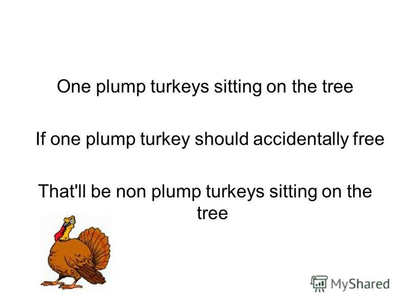 One plump turkeys sitting on the tree If one plump turkey should accidentally free That'll be non plump turkeys sitting on the tree