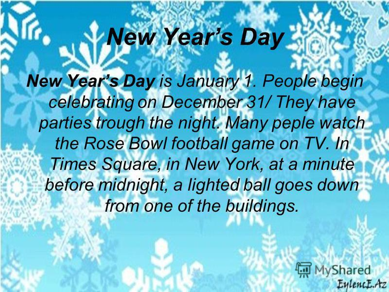New Years Day New Years Day is January 1. People begin celebrating on December 31/ They have parties trough the night. Many peple watch the Rose Bowl football game on TV. In Times Square, in New York, at a minute before midnight, a lighted ball goes