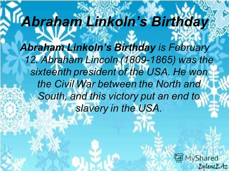 Abraham Linkolns Birthday Abraham Linkolns Birthday is February 12. Abraham Lincoln (1809-1865) was the sixteenth president of the USA. He won the Civil War between the North and South, and this victory put an end to slavery in the USA.
