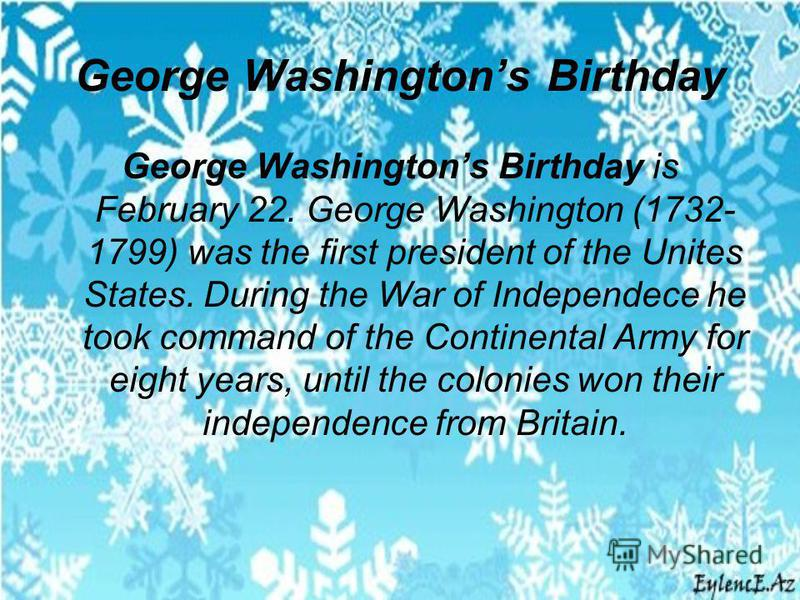George Washingtons Birthday George Washingtons Birthday is February 22. George Washington (1732- 1799) was the first president of the Unites States. During the War of Independece he took command of the Continental Army for eight years, until the colo
