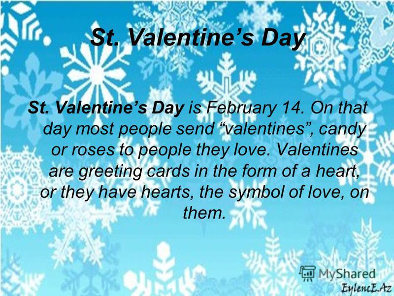 St. Valentines Day St. Valentines Day is February 14. On that day most people send valentines, candy or roses to people they love. Valentines are greeting cards in the form of a heart, or they have hearts, the symbol of love, on them.