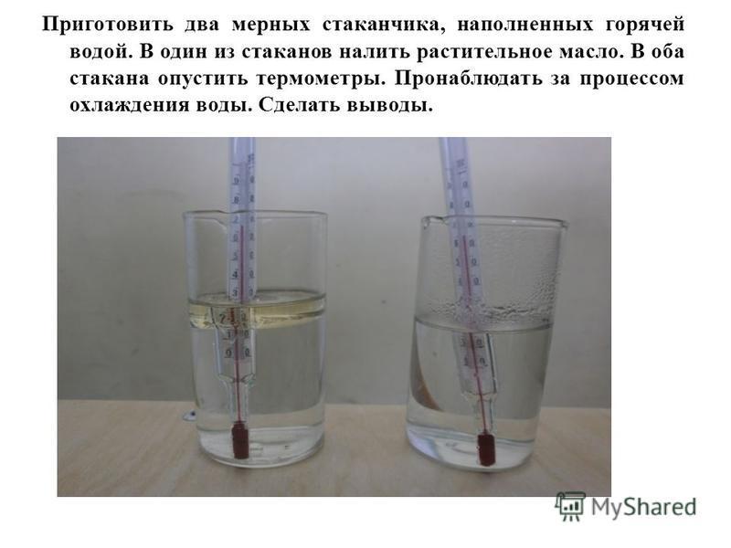 Приготовить два мерных стаканчика, наполненных горячей водой. В один из стаканов налить растительное масло. В оба стакана опустить термометры. Пронаблюдать за процессом охлаждения воды. Сделать выводы.