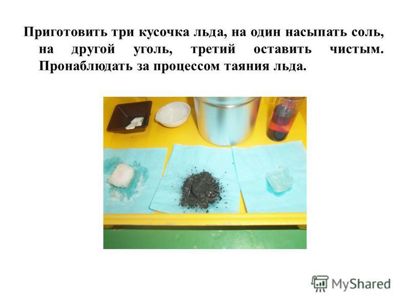Приготовить три кусочка льда, на один насыпать соль, на другой уголь, третий оставить чистым. Пронаблюдать за процессом таяния льда.