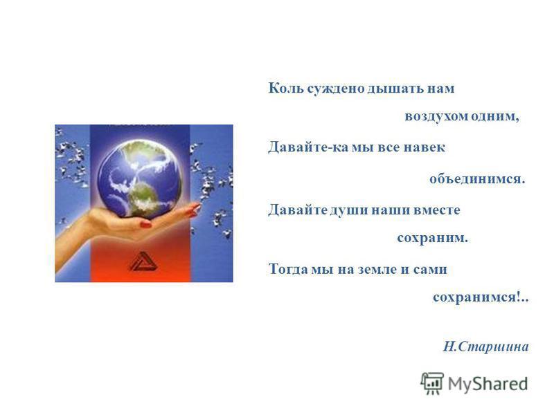 Коль суждено дышать нам воздухом одним, Давайте-ка мы все навек объединимся. Давайте души наши вместе сохраним. Тогда мы на земле и сами сохранимся!.. Н.Старшина