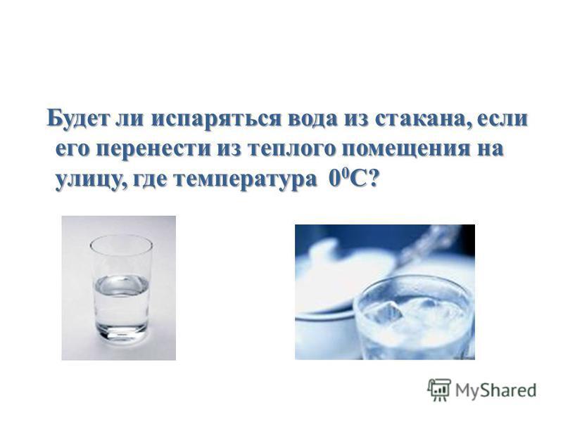 Будет ли испаряться вода из стакана, если его перенести из теплого помещения на улицу, где температура 0 0 С? Будет ли испаряться вода из стакана, если его перенести из теплого помещения на улицу, где температура 0 0 С?