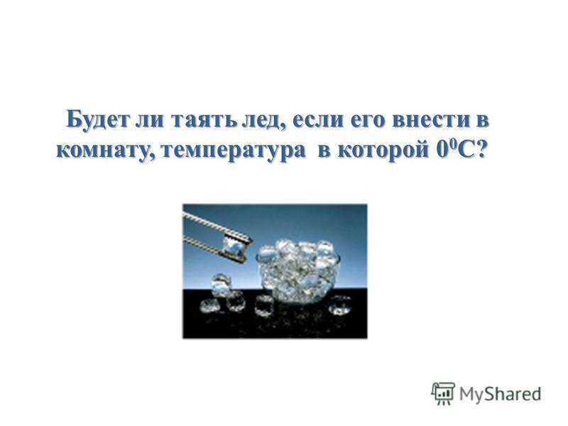 Будет ли таять лед, если его внести в комнату, температура в которой 0 0 С?
