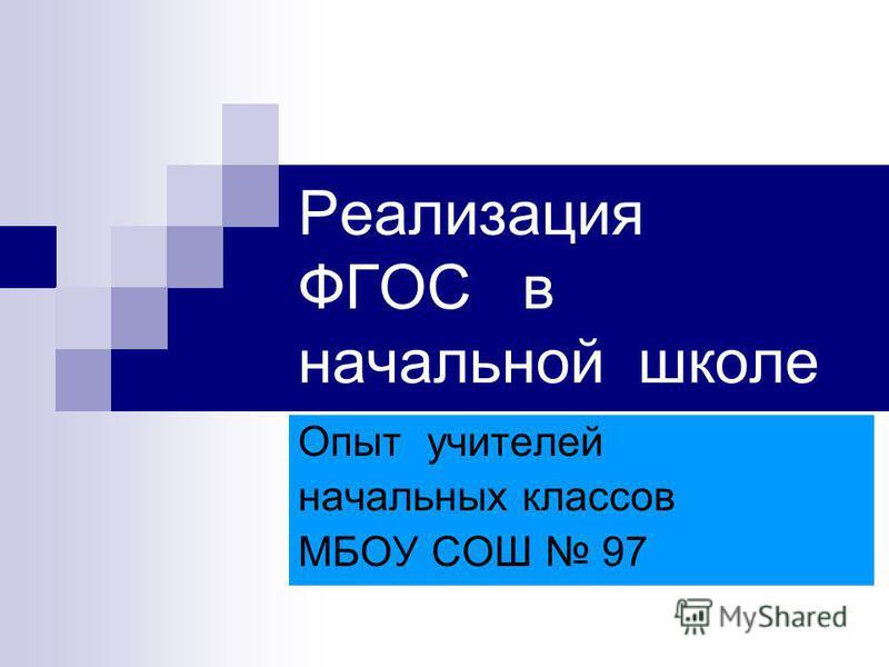 Реализация ФГОС в начальной школе Опыт учителей начальных классов МБОУ СОШ 97
