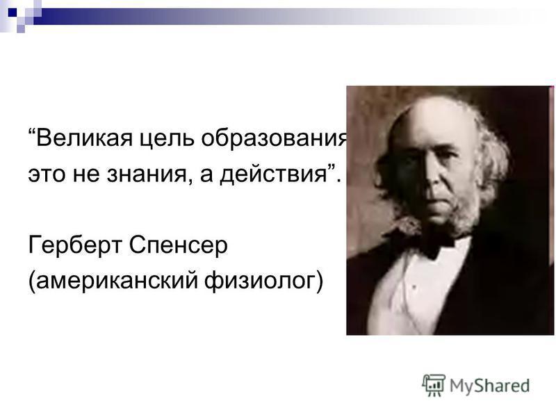 Великая цель образования - это не знания, а действия. Герберт Спенсер (американский физиолог)